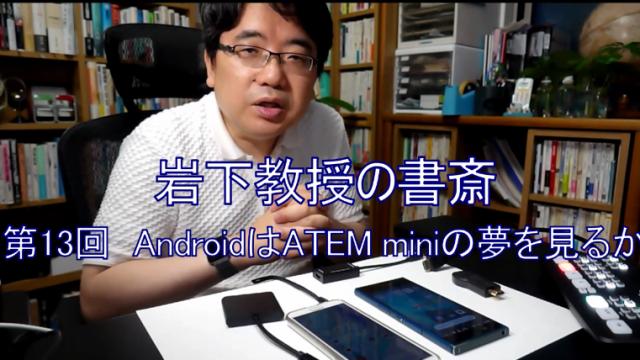 岩下教授の書斎シリーズ第13回「AndroidはATEM miniの夢を見るか」